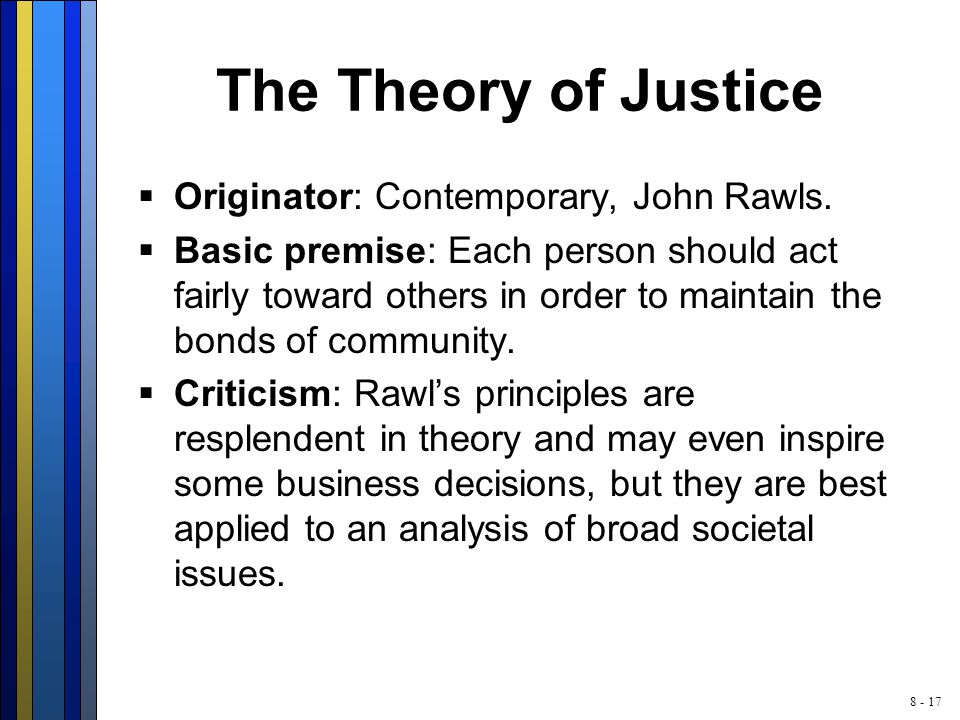8 - 17 The Theory of Justice  Originator: Contemporary, John Rawls.  Basic premise: Each person should act fairly toward others in order to maintain