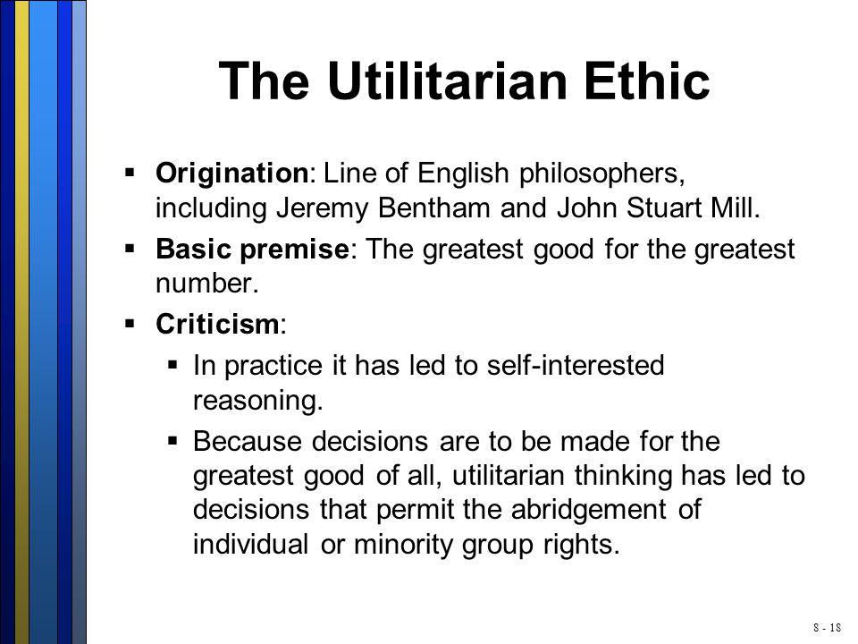 8 - 18 The Utilitarian Ethic  Origination: Line of English philosophers, including Jeremy Bentham and John Stuart Mill.