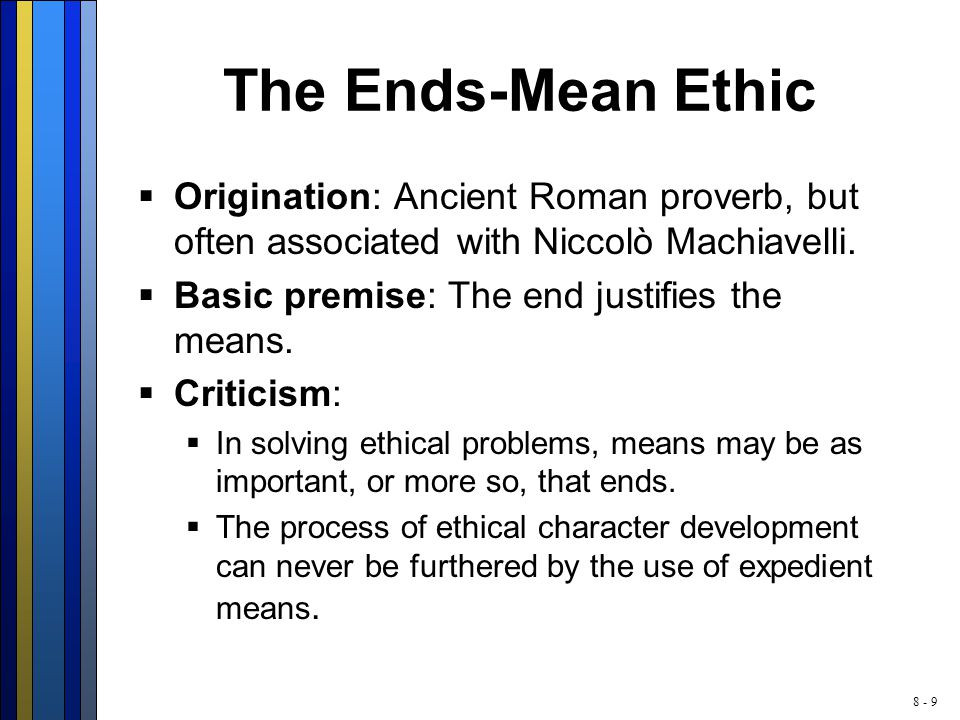 8 - 9 The Ends-Mean Ethic  Origination: Ancient Roman proverb, but often associated with Niccolò Machiavelli.  Basic premise: The end justifies the