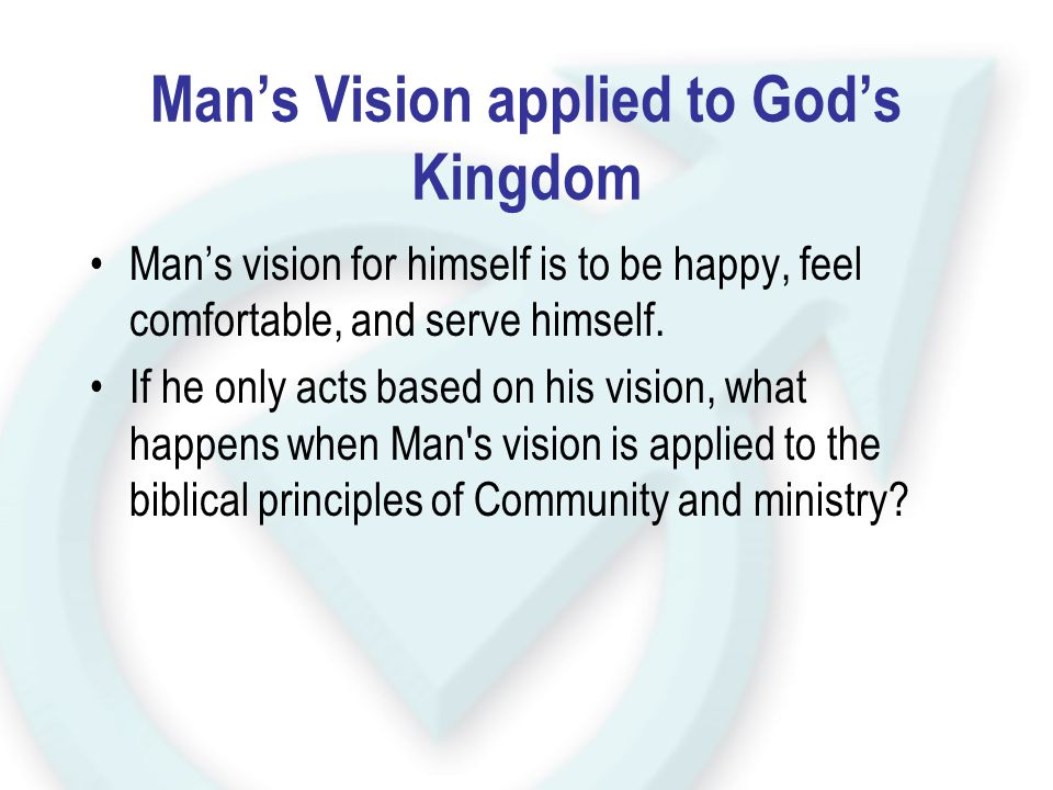 Man's Vision applied to God's Kingdom Man's vision for himself is to be happy, feel comfortable, and serve himself. If he only acts based on his visio
