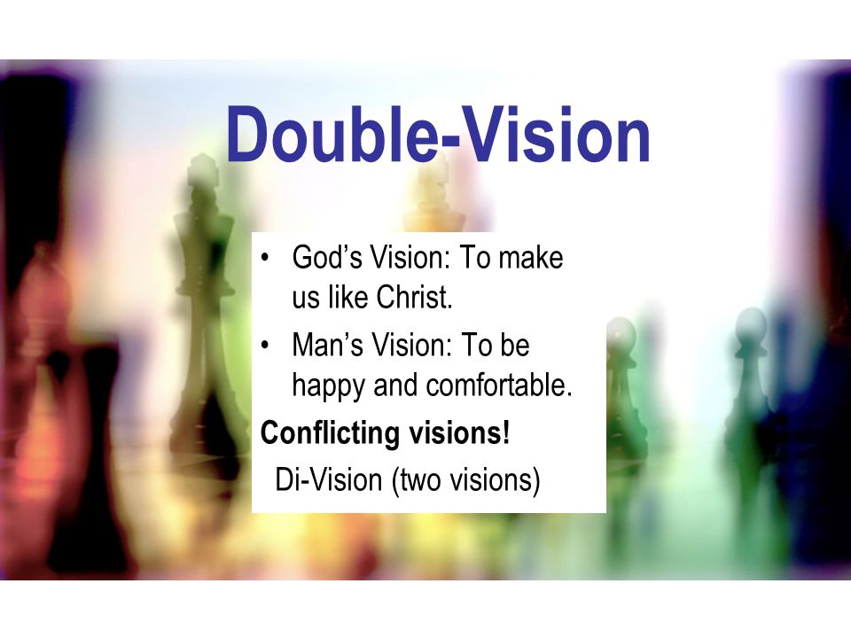 Double-Vision God's Vision: To make us like Christ. Man's Vision: To be happy and comfortable. Conflicting visions! Di-Vision (two visions)