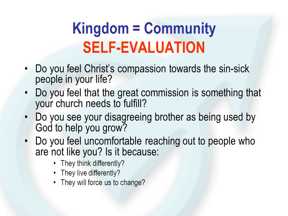 Kingdom = Community SELF-EVALUATION Do you feel Christ's compassion towards the sin-sick people in your life? Do you feel that the great commission is