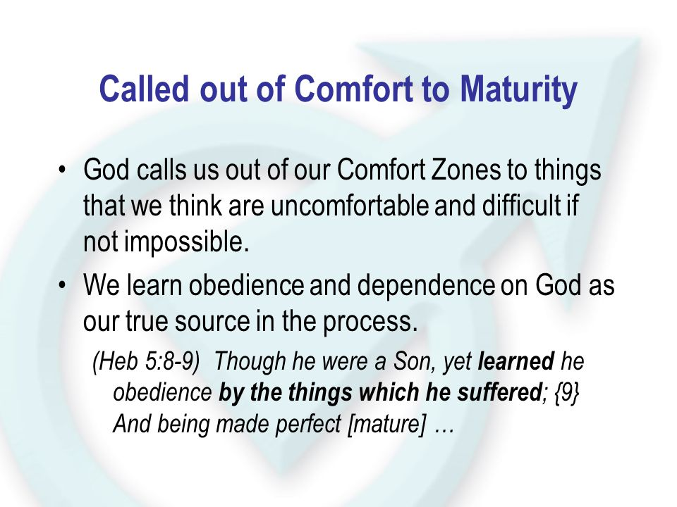 Called out of Comfort to Maturity God calls us out of our Comfort Zones to things that we think are uncomfortable and difficult if not impossible. We