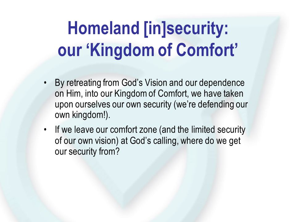 Homeland [in]security: our 'Kingdom of Comfort' By retreating from God's Vision and our dependence on Him, into our Kingdom of Comfort, we have taken