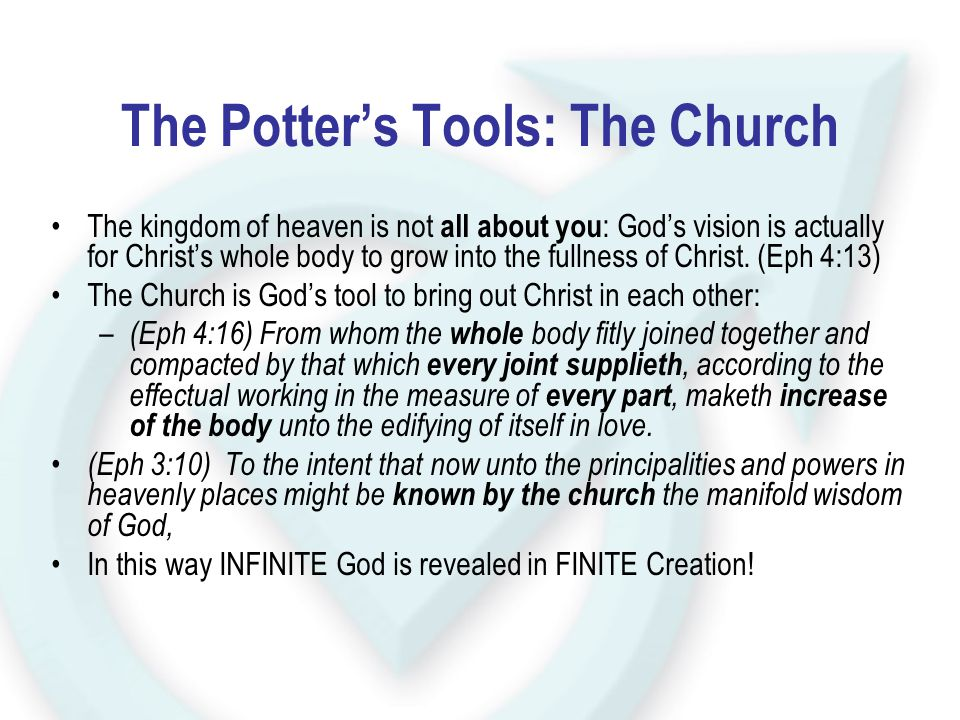The Potter's Tools: The Church The kingdom of heaven is not all about you : God's vision is actually for Christ's whole body to grow into the fullness