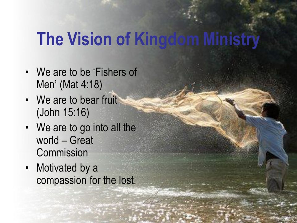 The Vision of Kingdom Ministry We are to be 'Fishers of Men' (Mat 4:18) We are to bear fruit (John 15:16) We are to go into all the world – Great Comm