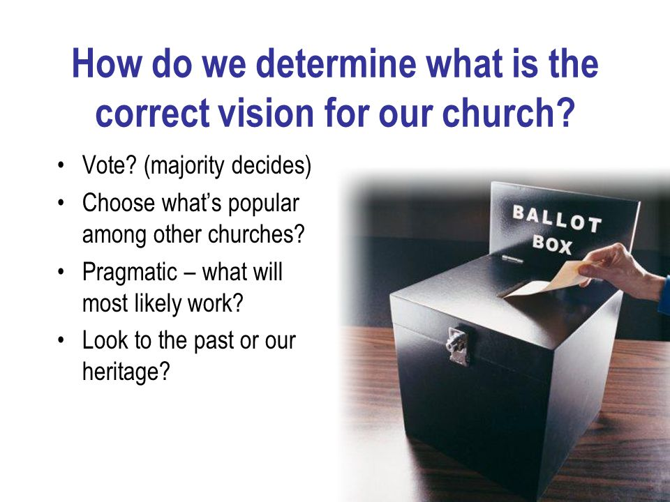 How do we determine what is the correct vision for our church? Vote? (majority decides) Choose what's popular among other churches? Pragmatic – what w