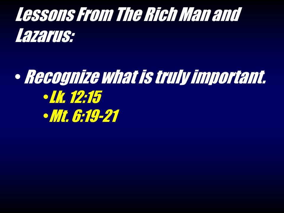 Lessons From The Rich Man and Lazarus: Recognize what is truly important. Lk. 12:15 Mt. 6:19-21