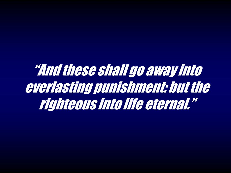 And these shall go away into everlasting punishment: but the righteous into life eternal.