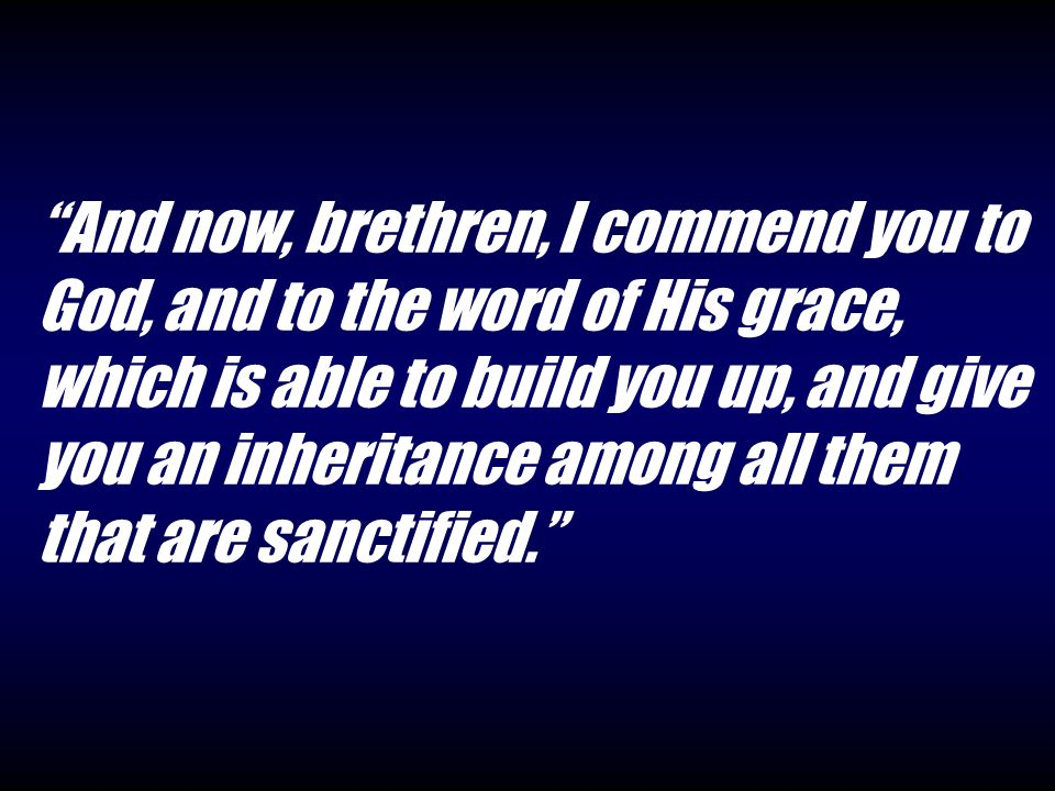 And now, brethren, I commend you to God, and to the word of His grace, which is able to build you up, and give you an inheritance among all them that are sanctified.