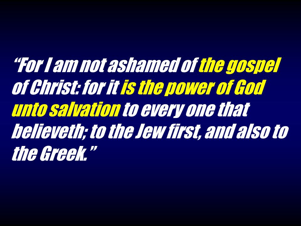 For I am not ashamed of the gospel of Christ: for it is the power of God unto salvation to every one that believeth; to the Jew first, and also to the Greek.