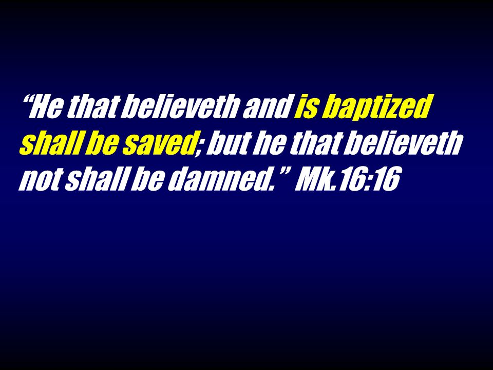 He that believeth and is baptized shall be saved; but he that believeth not shall be damned. Mk.16:16