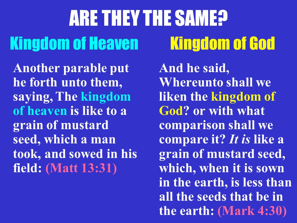 Kingdom of God Another parable put he forth unto them, saying, The kingdom of heaven is like to a grain of mustard seed, which a man took, and sowed in his field: (Matt 13:31) And he said, Whereunto shall we liken the kingdom of God.