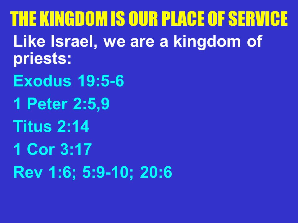 THE KINGDOM IS OUR PLACE OF SERVICE Like Israel, we are a kingdom of priests: Exodus 19:5-6 1 Peter 2:5,9 Titus 2:14 1 Cor 3:17 Rev 1:6; 5:9-10; 20:6