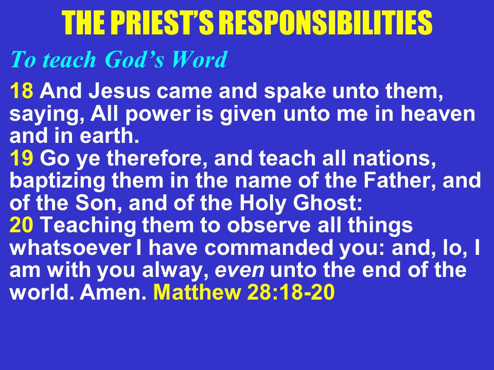 THE PRIEST'S RESPONSIBILITIES To teach God's Word 18 And Jesus came and spake unto them, saying, All power is given unto me in heaven and in earth. 19