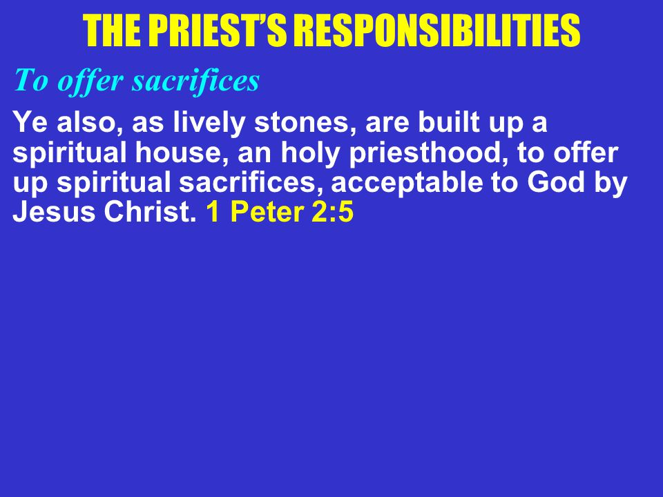 THE PRIEST'S RESPONSIBILITIES To offer sacrifices Ye also, as lively stones, are built up a spiritual house, an holy priesthood, to offer up spiritual sacrifices, acceptable to God by Jesus Christ.