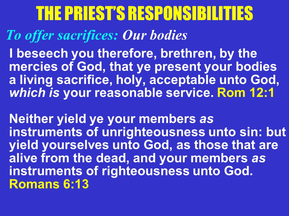THE PRIEST'S RESPONSIBILITIES To offer sacrifices: Our bodies I beseech you therefore, brethren, by the mercies of God, that ye present your bodies a