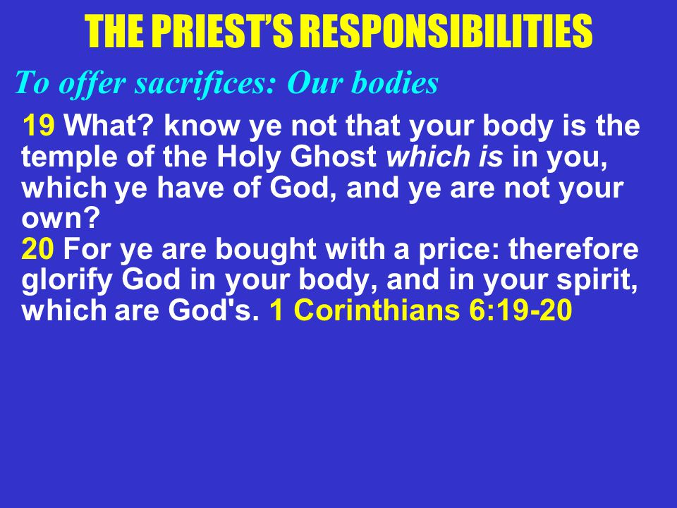 THE PRIEST'S RESPONSIBILITIES To offer sacrifices: Our bodies 19 What? know ye not that your body is the temple of the Holy Ghost which is in you, whi