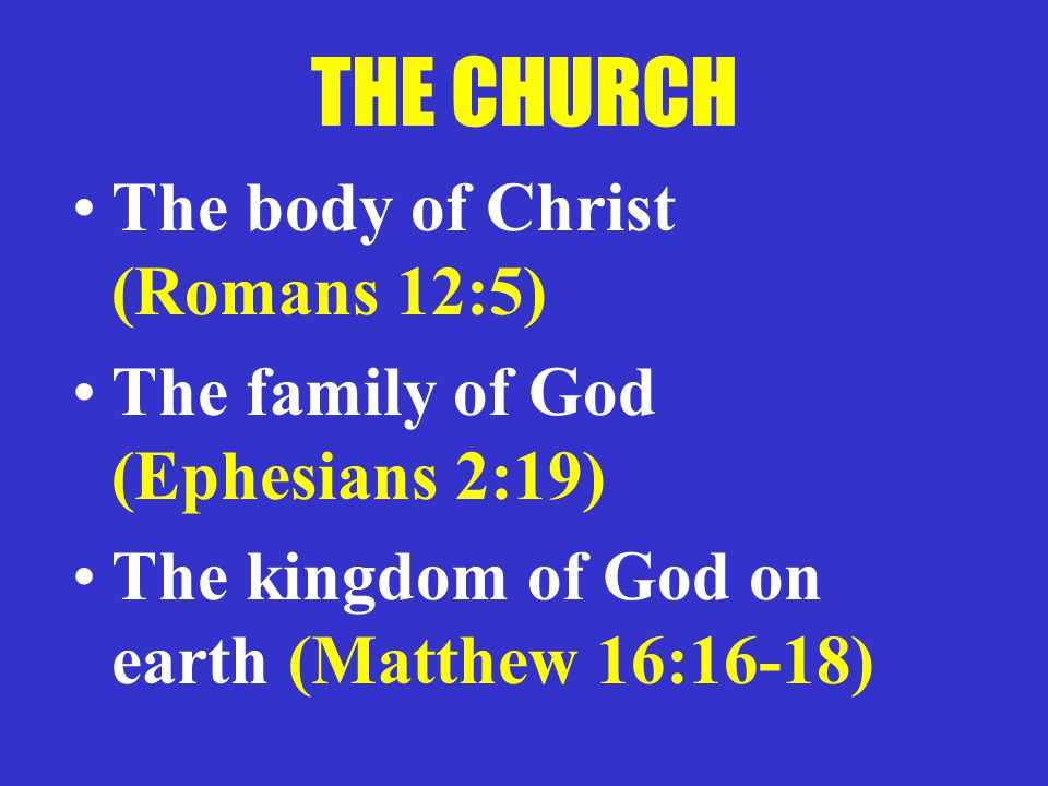 THE CHURCH The body of Christ (Romans 12:5) The family of God (Ephesians 2:19) The kingdom of God on earth (Matthew 16:16-18)