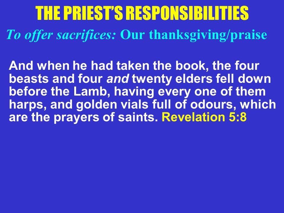 THE PRIEST'S RESPONSIBILITIES To offer sacrifices: Our thanksgiving/praise And when he had taken the book, the four beasts and four and twenty elders
