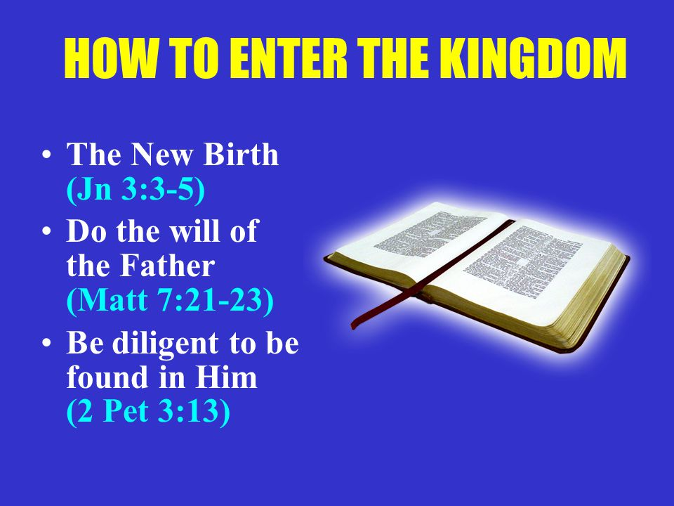 HOW TO ENTER THE KINGDOM The New Birth (Jn 3:3-5) Do the will of the Father (Matt 7:21-23) Be diligent to be found in Him (2 Pet 3:13)