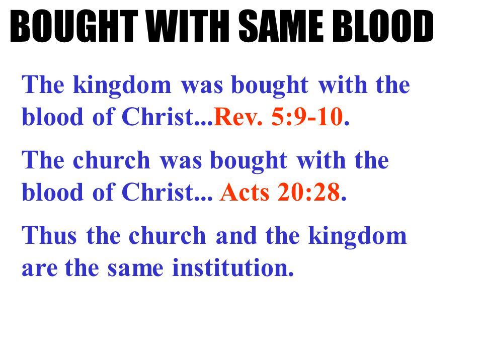 BOUGHT WITH SAME BLOOD The kingdom was bought with the blood of Christ...Rev. 5:9-10. The church was bought with the blood of Christ... Acts 20:28. Th