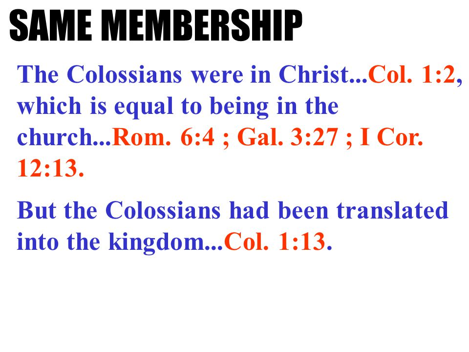 SAME MEMBERSHIP The Colossians were in Christ...Col. 1:2, which is equal to being in the church...Rom. 6:4 ; Gal. 3:27 ; I Cor. 12:13. But the Colossi