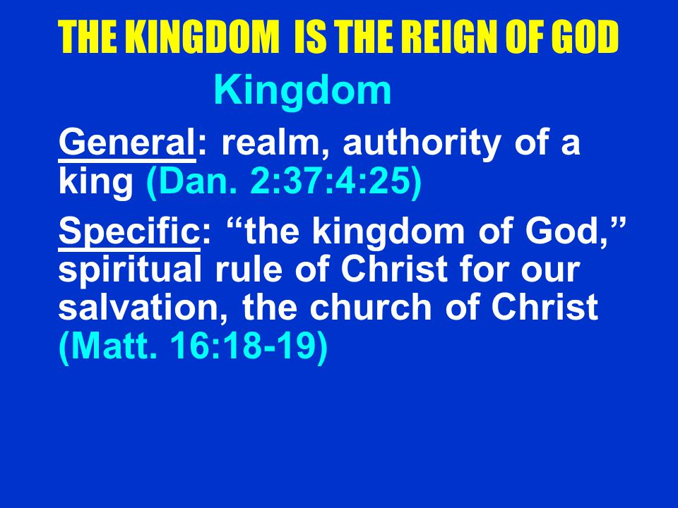 "THE KINGDOM IS THE REIGN OF GOD Kingdom General: realm, authority of a king (Dan. 2:37:4:25) Specific: ""the kingdom of God,"" spiritual rule of Christ"