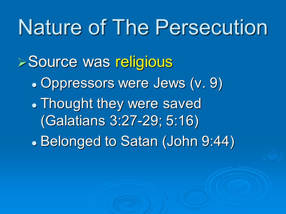 Nature of The Persecution  Source was religious Oppressors were Jews (v. 9) Oppressors were Jews (v. 9) Thought they were saved (Galatians 3:27-29; 5
