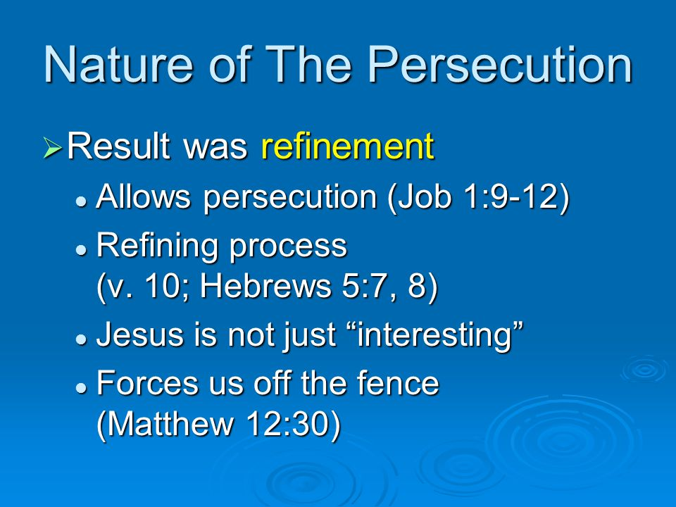 Nature of The Persecution  Result was refinement Allows persecution (Job 1:9-12) Allows persecution (Job 1:9-12) Refining process (v. 10; Hebrews 5:7