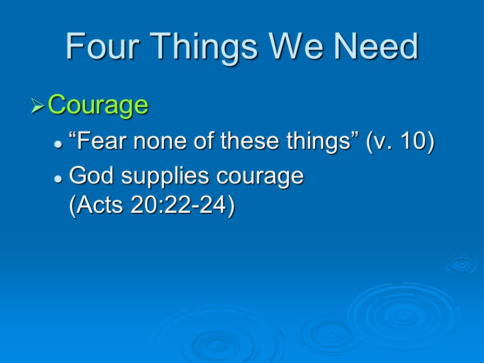 """Four Things We Need  Courage """"Fear none of these things"""" (v. 10) """"Fear none of these things"""" (v. 10) God supplies courage (Acts 20:22-24) God supplie"""