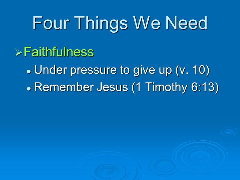 Four Things We Need  Faithfulness Under pressure to give up (v. 10) Under pressure to give up (v. 10) Remember Jesus (1 Timothy 6:13) Remember Jesus