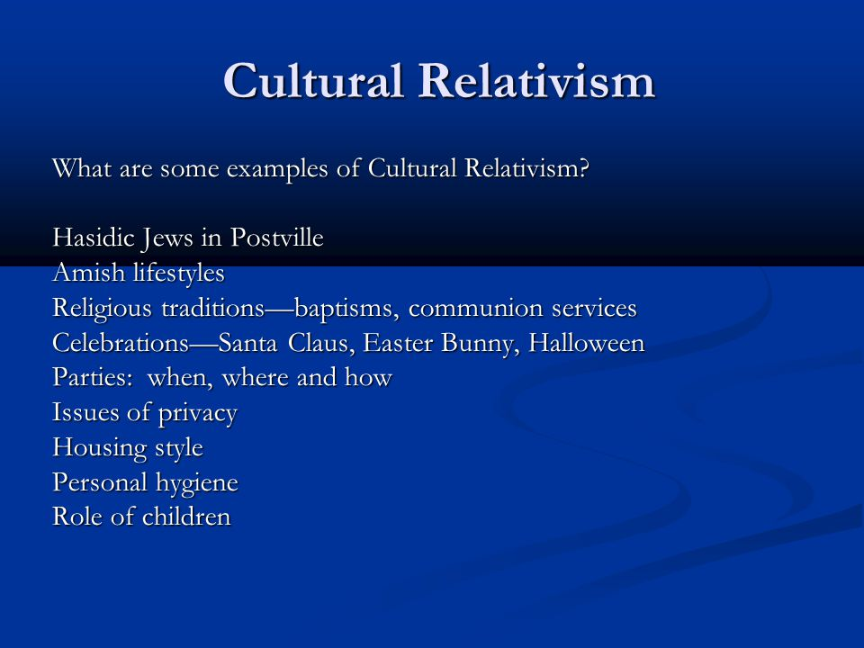 Cultural Relativism Cultural Relativism What are some examples of Cultural Relativism? Hasidic Jews in Postville Amish lifestyles Religious traditions