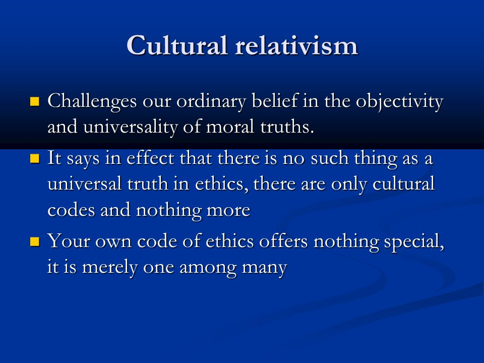 Cultural relativism Challenges our ordinary belief in the objectivity and universality of moral truths. Challenges our ordinary belief in the objectiv
