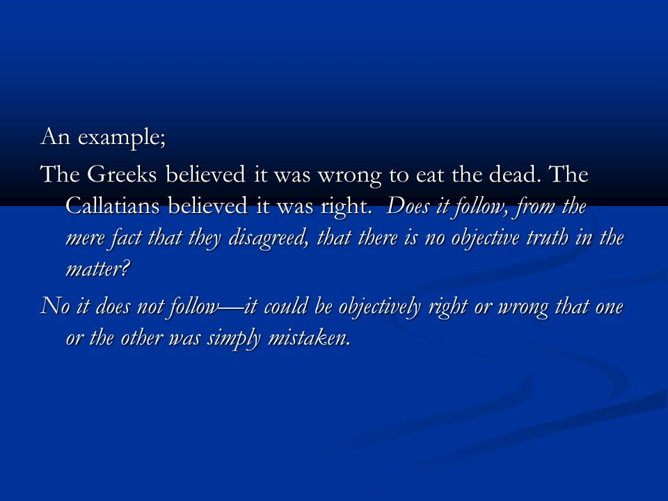 An example; The Greeks believed it was wrong to eat the dead. The Callatians believed it was right. Does it follow, from the mere fact that they disag