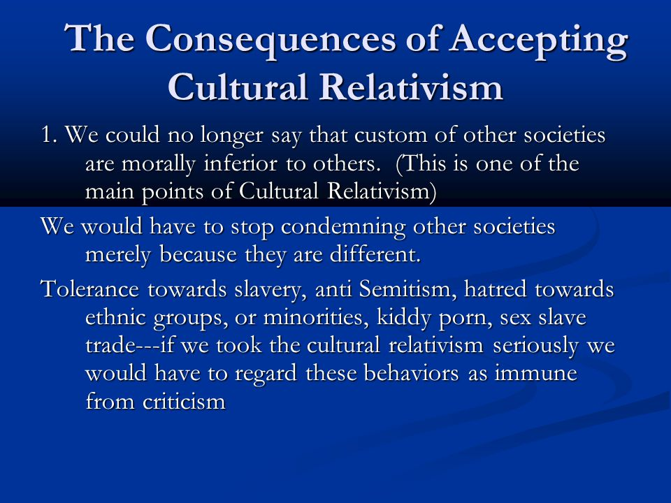 The Consequences of Accepting Cultural Relativism The Consequences of Accepting Cultural Relativism 1. We could no longer say that custom of other soc