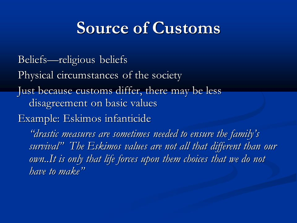 Source of Customs Beliefs—religious beliefs Physical circumstances of the society Just because customs differ, there may be less disagreement on basic