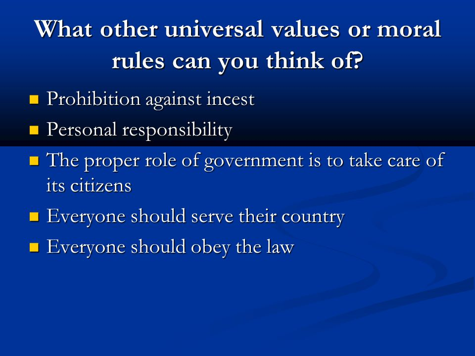 What other universal values or moral rules can you think of? Prohibition against incest Prohibition against incest Personal responsibility Personal re
