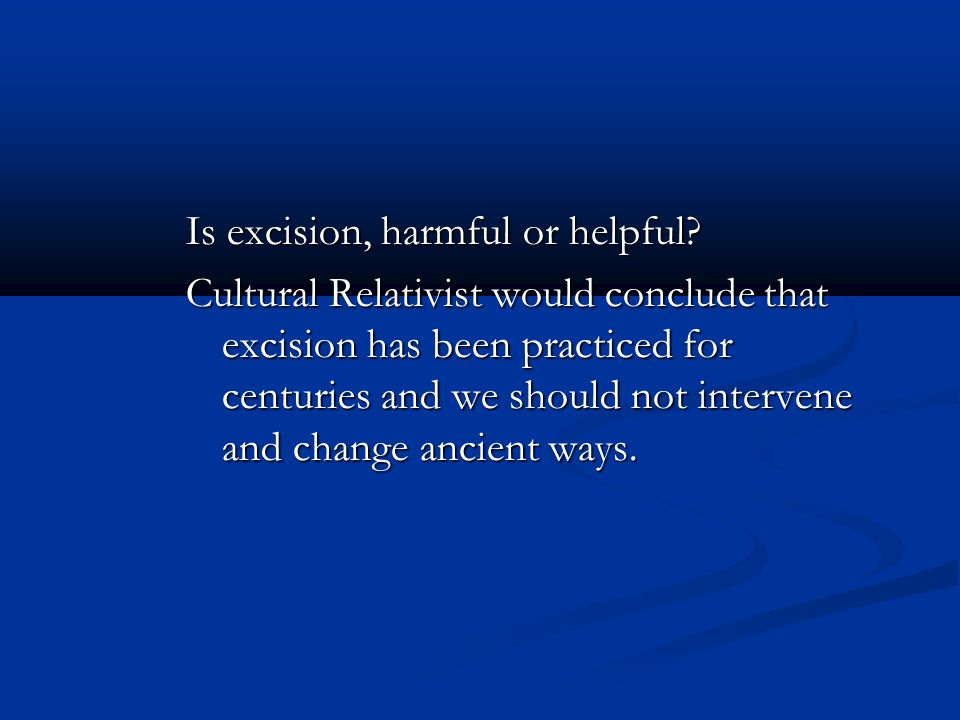 Is excision, harmful or helpful? Cultural Relativist would conclude that excision has been practiced for centuries and we should not intervene and cha