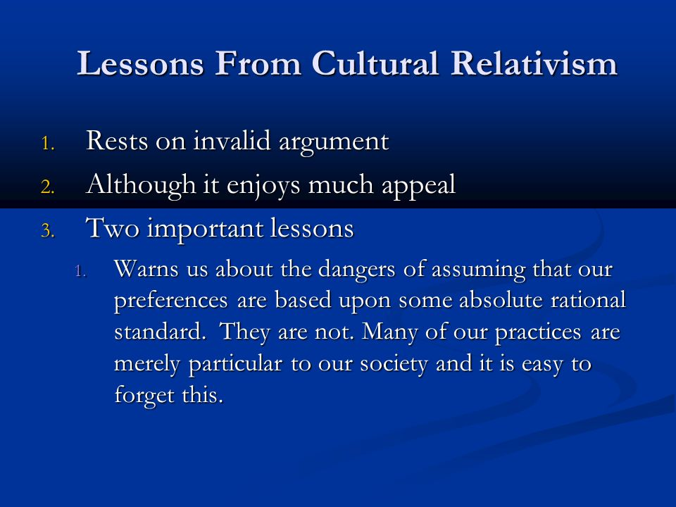 Lessons From Cultural Relativism Lessons From Cultural Relativism 1. Rests on invalid argument 2. Although it enjoys much appeal 3. Two important less