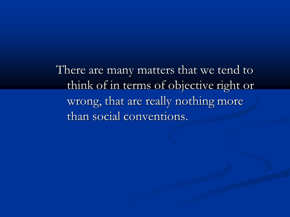 There are many matters that we tend to think of in terms of objective right or wrong, that are really nothing more than social conventions.