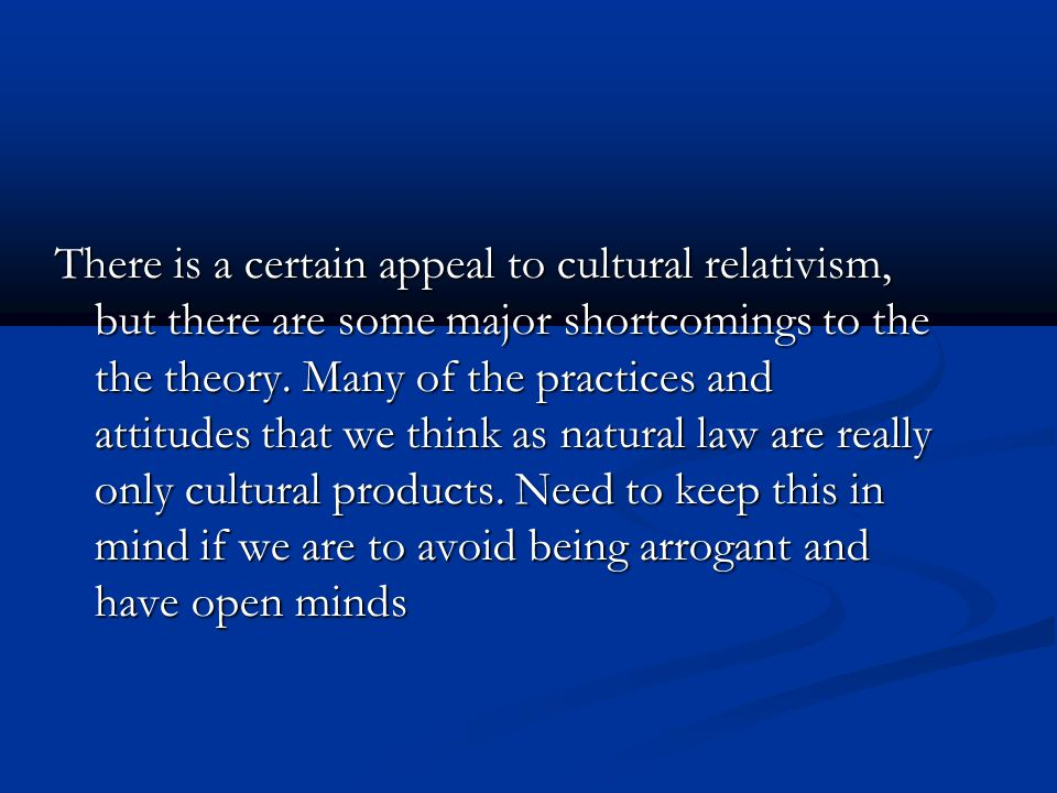 There is a certain appeal to cultural relativism, but there are some major shortcomings to the the theory. Many of the practices and attitudes that we