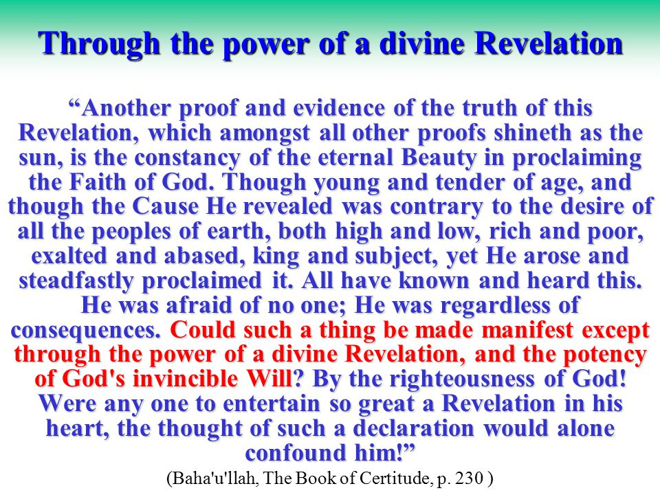 Through the power of a divine Revelation Another proof and evidence of the truth of this Revelation, which amongst all other proofs shineth as the sun, is the constancy of the eternal Beauty in proclaiming the Faith of God.