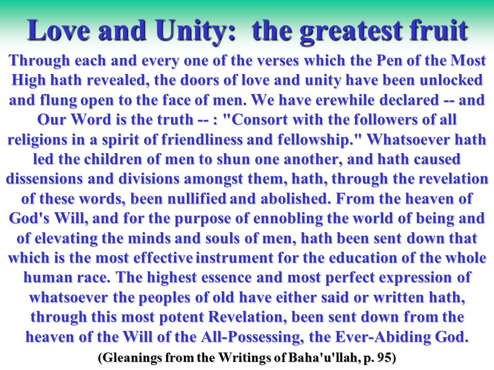 Love and Unity: the greatest fruit Through each and every one of the verses which the Pen of the Most High hath revealed, the doors of love and unity have been unlocked and flung open to the face of men.