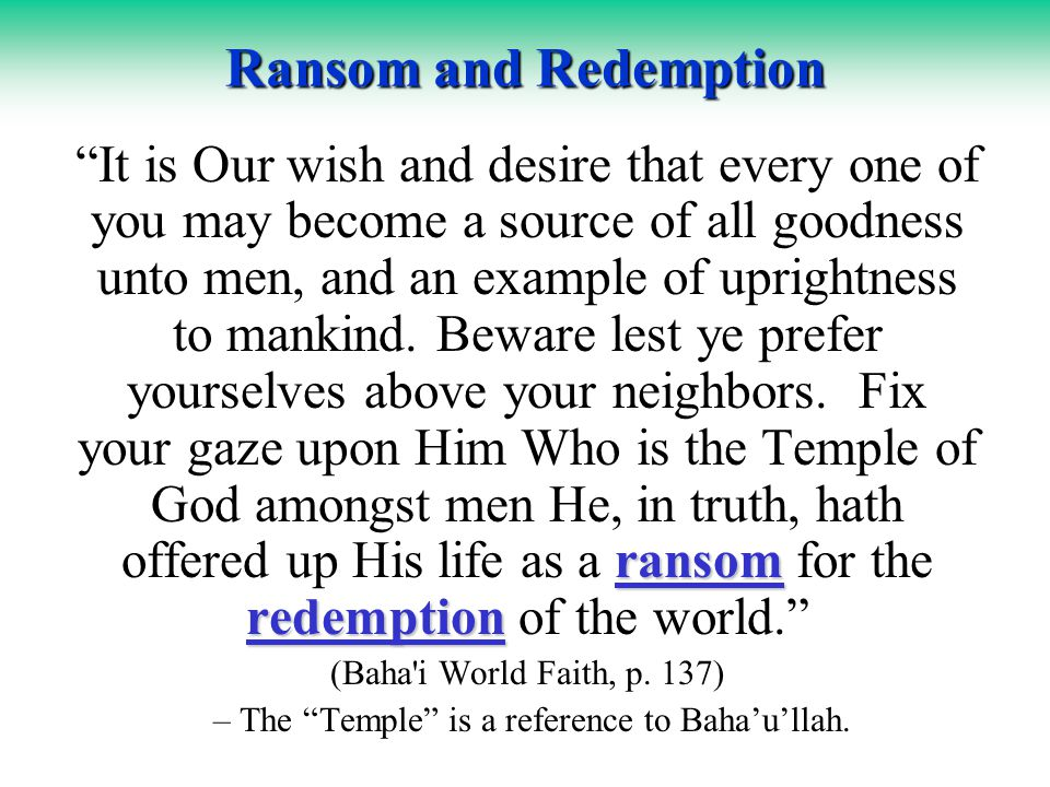 Ransom and Redemption ransom redemption It is Our wish and desire that every one of you may become a source of all goodness unto men, and an example of uprightness to mankind.
