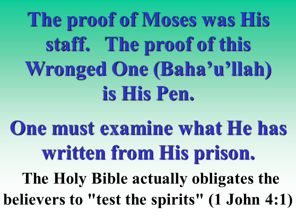 The proof of Moses was His staff. The proof of this Wronged One (Baha'u'llah) is His Pen.