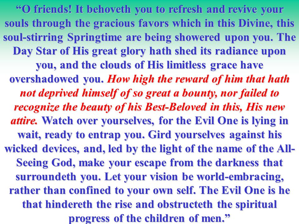 """""""O friends! It behoveth you to refresh and revive your souls through the gracious favors which in this Divine, this soul-stirring Springtime are being"""