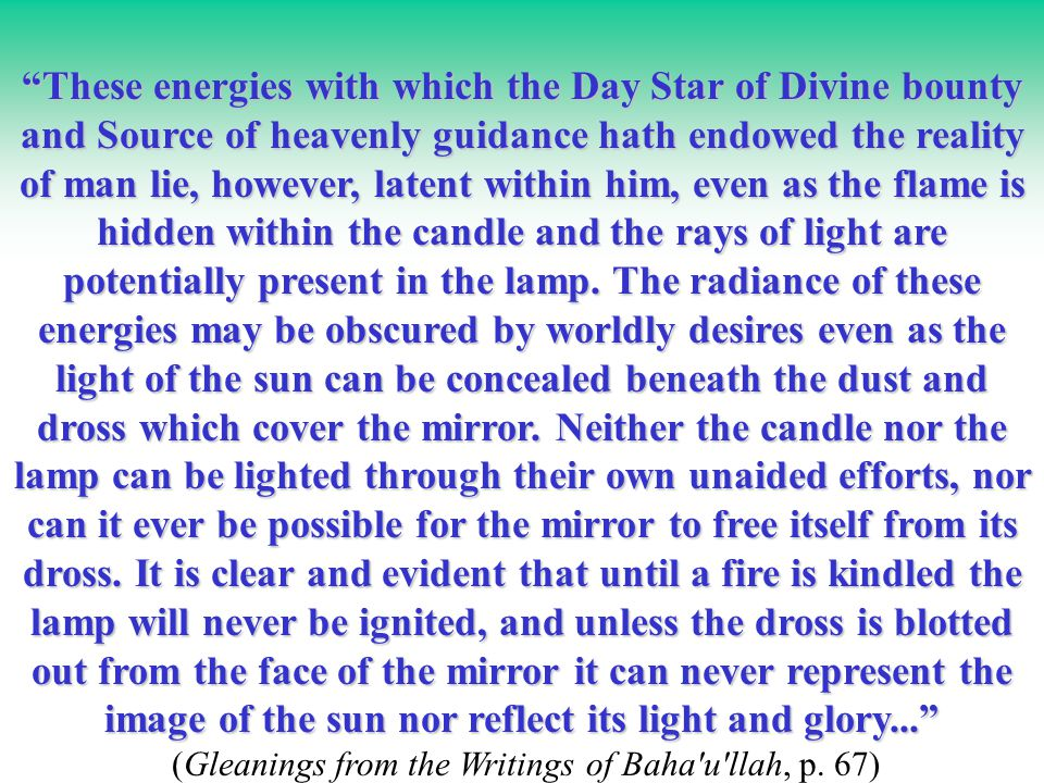 These energies with which the Day Star of Divine bounty and Source of heavenly guidance hath endowed the reality of man lie, however, latent within him, even as the flame is hidden within the candle and the rays of light are potentially present in the lamp.