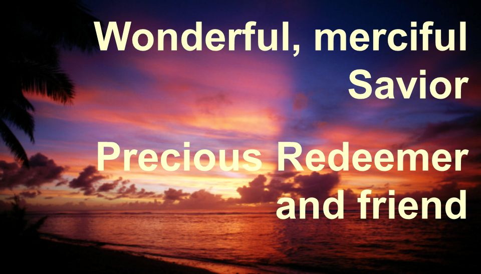 Wonderful, merciful Savior Precious Redeemer and friend