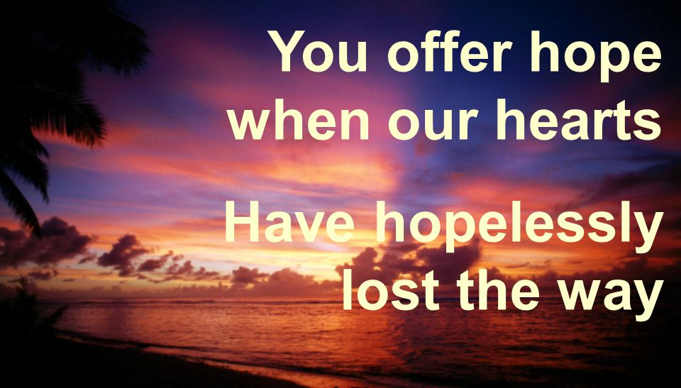 You offer hope when our hearts Have hopelessly lost the way